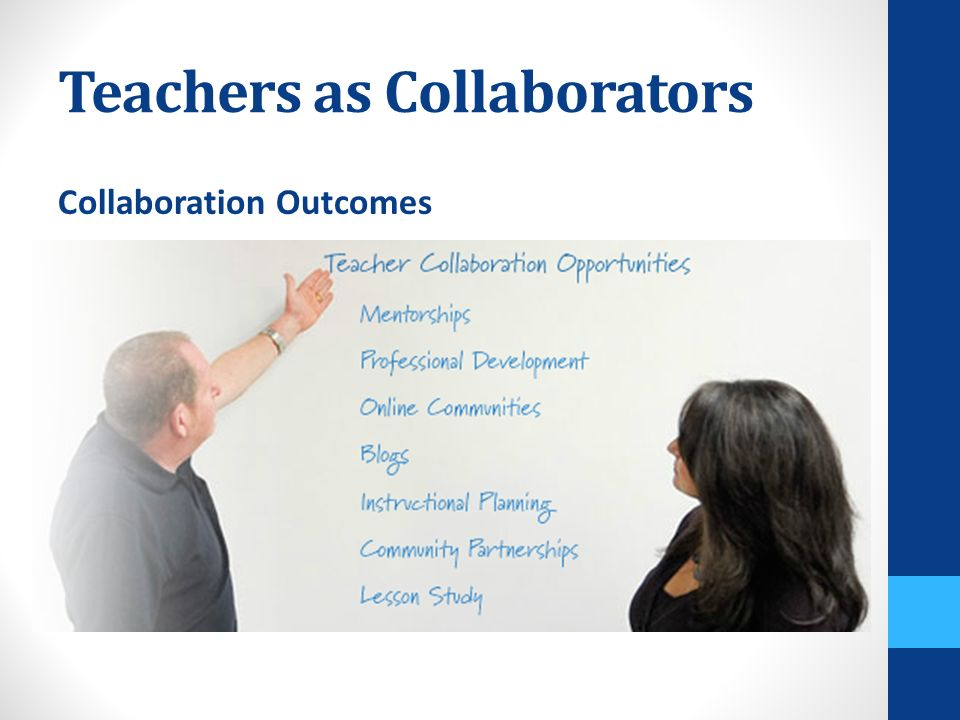 Teachers as Collaborators Collaboration Outcomes Lower turnover Greater job satisfaction Increased student achievement Improved low-performing schools Improvement in math