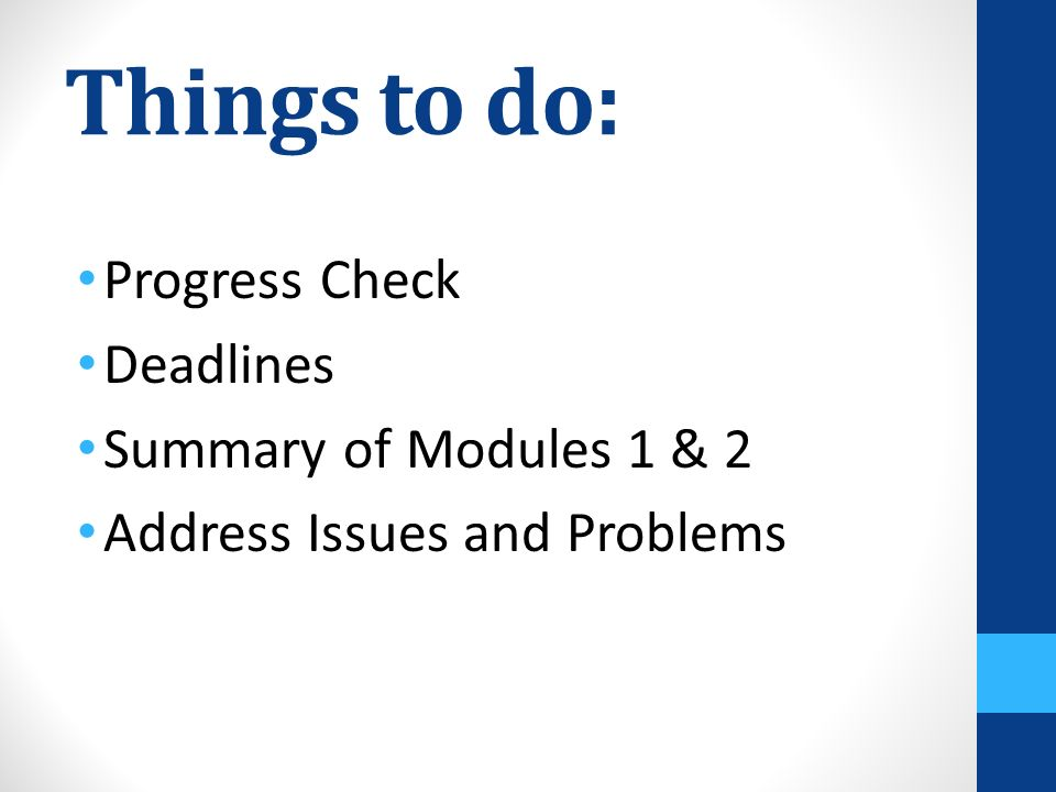 Things to do: Progress Check Deadlines Summary of Modules 1 & 2 Address Issues and Problems