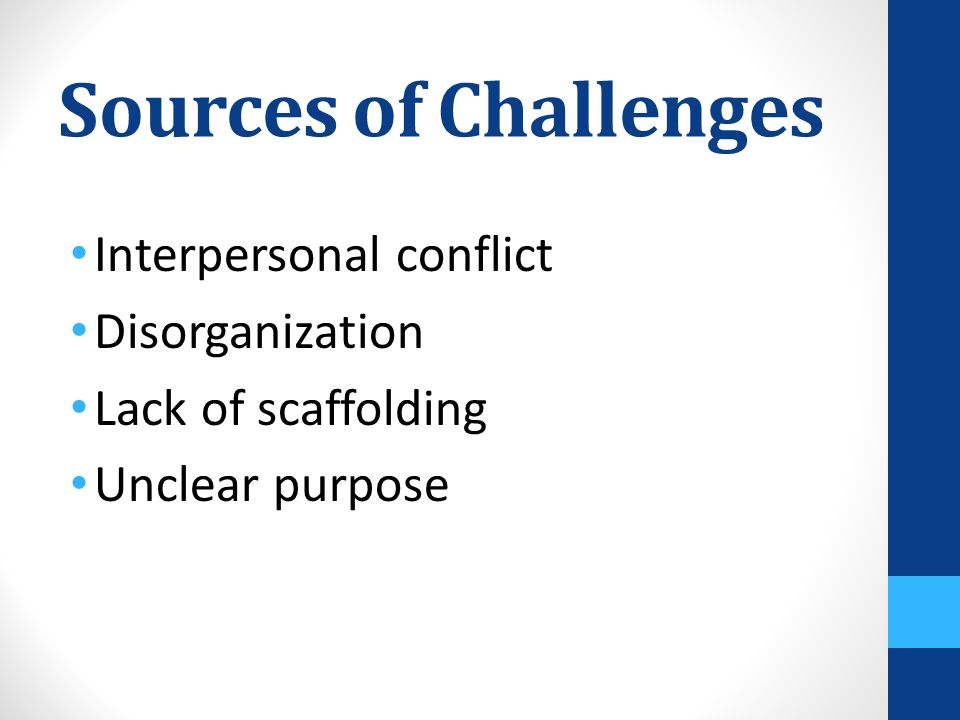 Sources of Challenges Interpersonal conflict Disorganization Lack of scaffolding Unclear purpose
