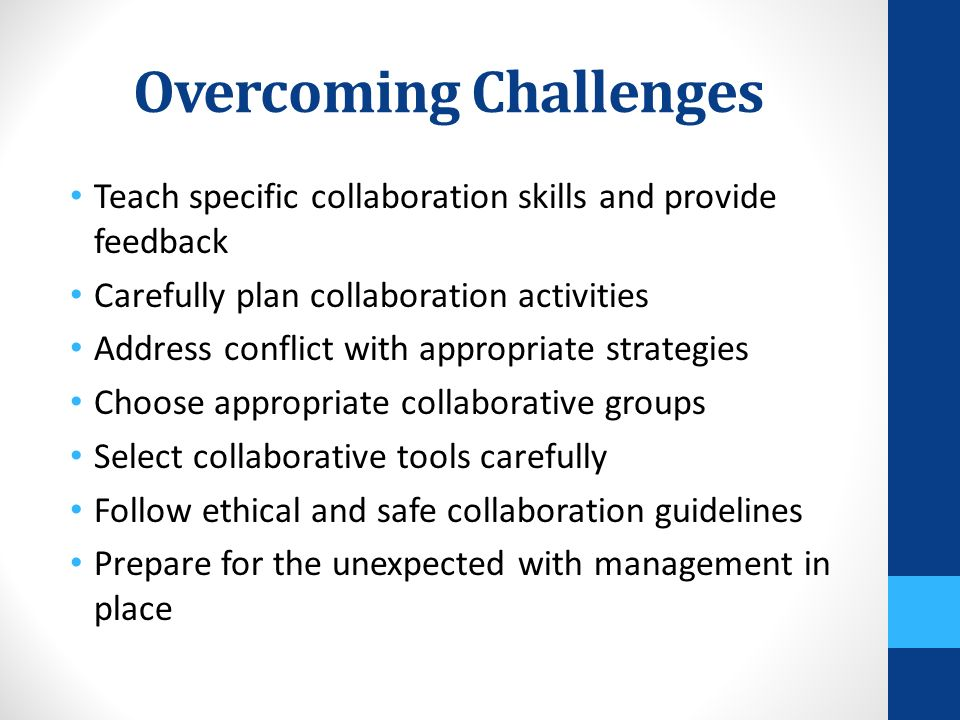 Overcoming Challenges Teach specific collaboration skills and provide feedback Carefully plan collaboration activities Address conflict with appropriate strategies Choose appropriate collaborative groups Select collaborative tools carefully Follow ethical and safe collaboration guidelines Prepare for the unexpected with management in place