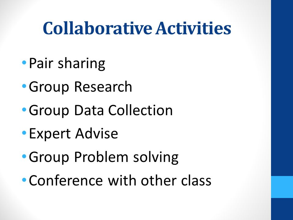Collaborative Activities Pair sharing Group Research Group Data Collection Expert Advise Group Problem solving Conference with other class
