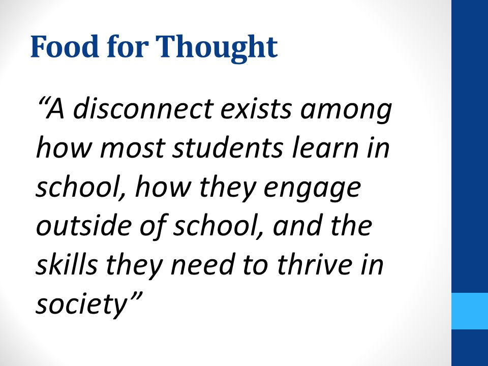 Food for Thought A disconnect exists among how most students learn in school, how they engage outside of school, and the skills they need to thrive in society