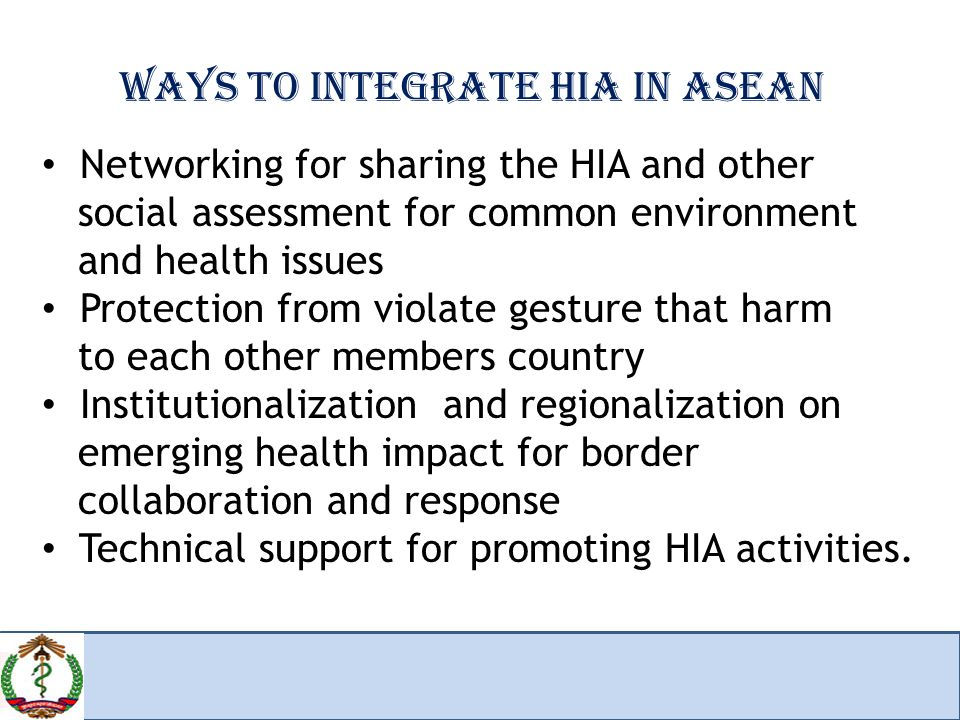 WAYS TO INTEGRATE HIA IN ASEAN Networking for sharing the HIA and other social assessment for common environment and health issues Protection from violate gesture that harm to each other members country Institutionalization and regionalization on emerging health impact for border collaboration and response Technical support for promoting HIA activities.