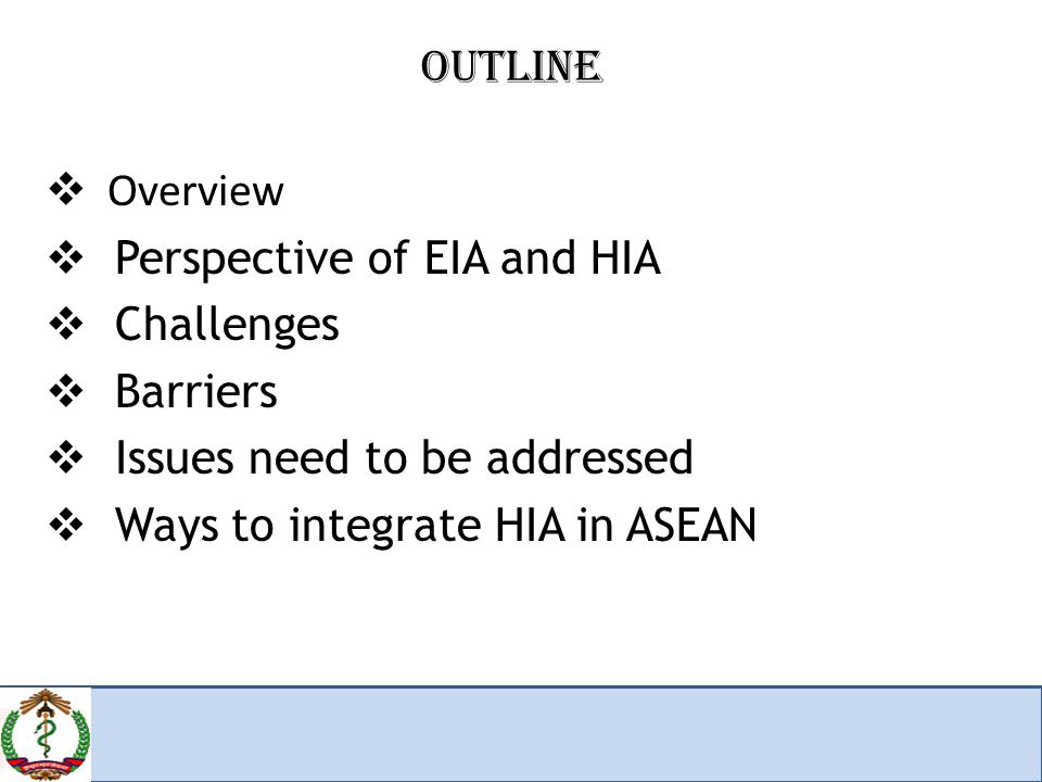 OUTLINE  Overview  Perspective of EIA and HIA  Challenges  Barriers  Issues need to be addressed  Ways to integrate HIA in ASEAN