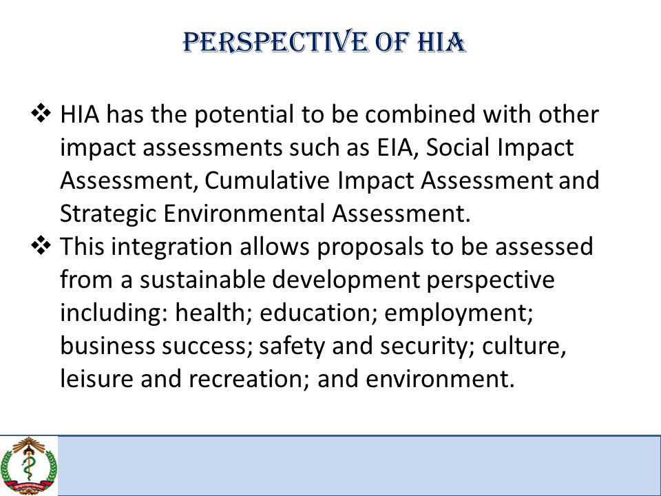 Perspective of HIA  HIA has the potential to be combined with other impact assessments such as EIA, Social Impact Assessment, Cumulative Impact Assessment and Strategic Environmental Assessment.