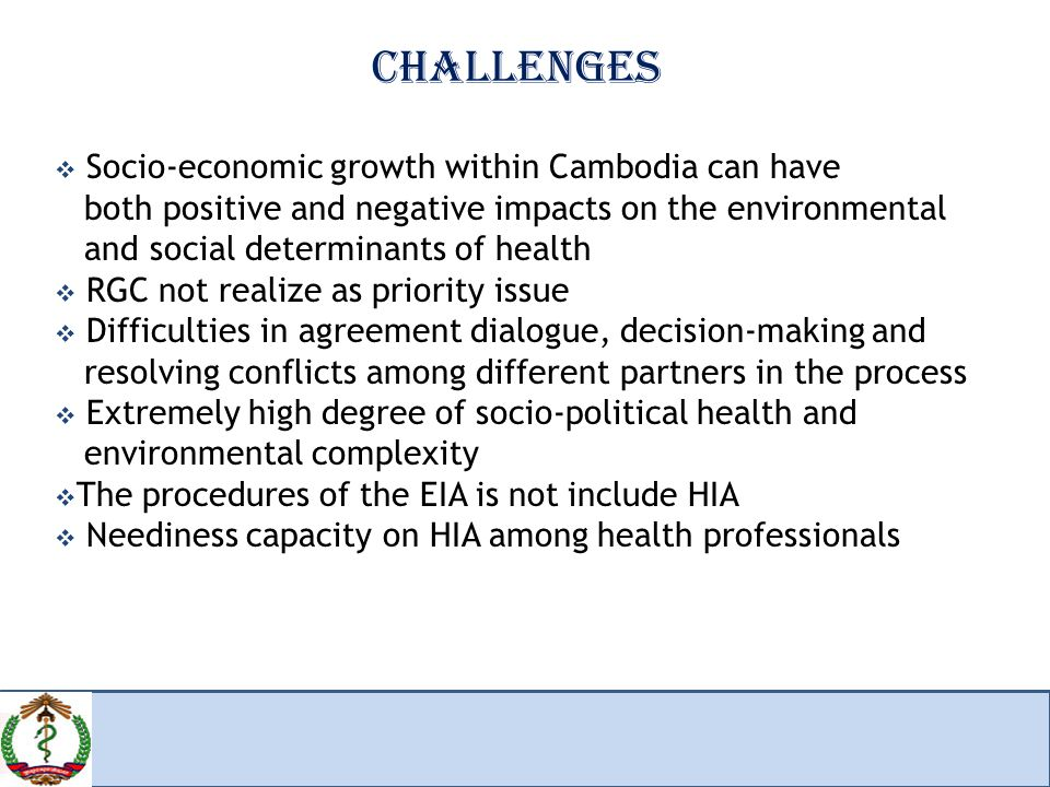 Challenges  Socio-economic growth within Cambodia can have both positive and negative impacts on the environmental and social determinants of health  RGC not realize as priority issue  Difficulties in agreement dialogue, decision-making and resolving conflicts among different partners in the process  Extremely high degree of socio-political health and environmental complexity  The procedures of the EIA is not include HIA  Neediness capacity on HIA among health professionals