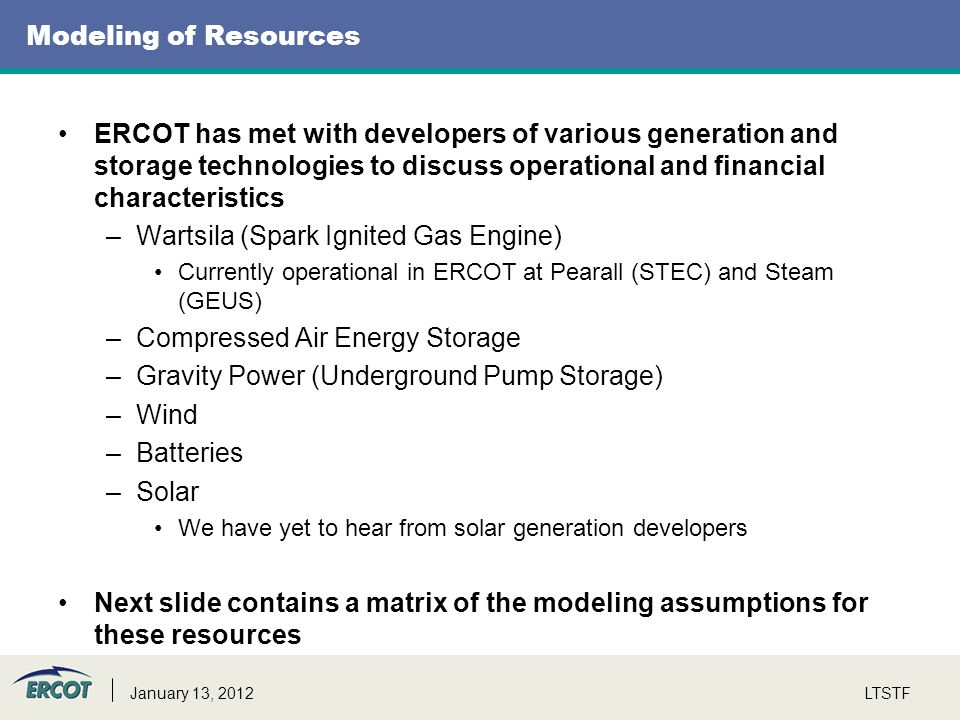 Modeling of Resources ERCOT has met with developers of various generation and storage technologies to discuss operational and financial characteristics –Wartsila (Spark Ignited Gas Engine) Currently operational in ERCOT at Pearall (STEC) and Steam (GEUS) –Compressed Air Energy Storage –Gravity Power (Underground Pump Storage) –Wind –Batteries –Solar We have yet to hear from solar generation developers Next slide contains a matrix of the modeling assumptions for these resources LTSTFJanuary 13, 2012