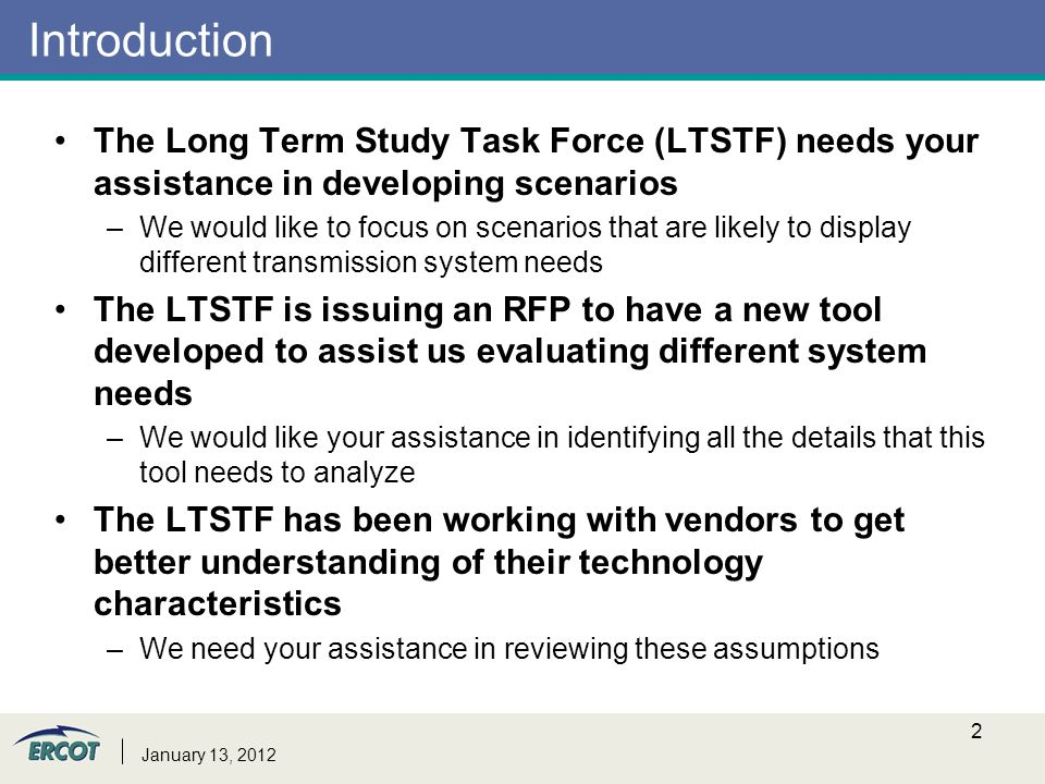 Introduction The Long Term Study Task Force (LTSTF) needs your assistance in developing scenarios –We would like to focus on scenarios that are likely to display different transmission system needs The LTSTF is issuing an RFP to have a new tool developed to assist us evaluating different system needs –We would like your assistance in identifying all the details that this tool needs to analyze The LTSTF has been working with vendors to get better understanding of their technology characteristics –We need your assistance in reviewing these assumptions January 13,