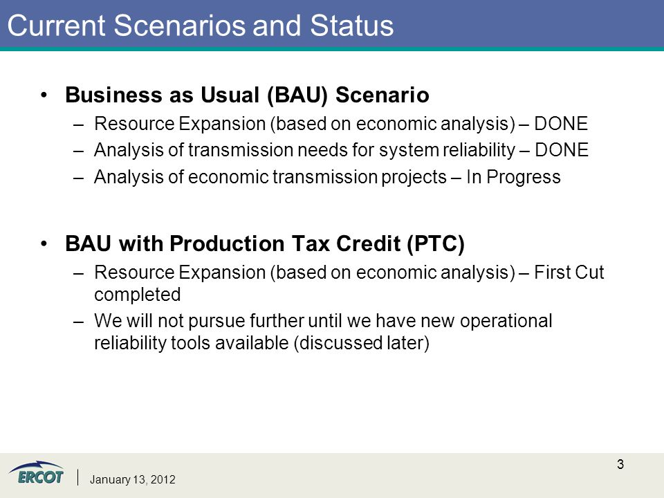 Current Scenarios and Status Business as Usual (BAU) Scenario –Resource Expansion (based on economic analysis) – DONE –Analysis of transmission needs for system reliability – DONE –Analysis of economic transmission projects – In Progress BAU with Production Tax Credit (PTC) –Resource Expansion (based on economic analysis) – First Cut completed –We will not pursue further until we have new operational reliability tools available (discussed later) January 13,