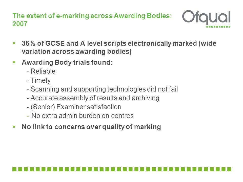 The extent of e-marking across Awarding Bodies: 2007  36% of GCSE and A level scripts electronically marked (wide variation across awarding bodies)  Awarding Body trials found: - Reliable - Timely - Scanning and supporting technologies did not fail - Accurate assembly of results and archiving - (Senior) Examiner satisfaction -No extra admin burden on centres  No link to concerns over quality of marking