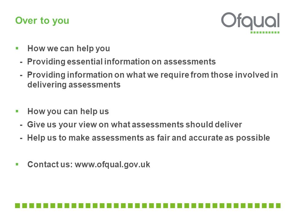 Over to you  How we can help you - Providing essential information on assessments - Providing information on what we require from those involved in delivering assessments  How you can help us - Give us your view on what assessments should deliver - Help us to make assessments as fair and accurate as possible  Contact us: