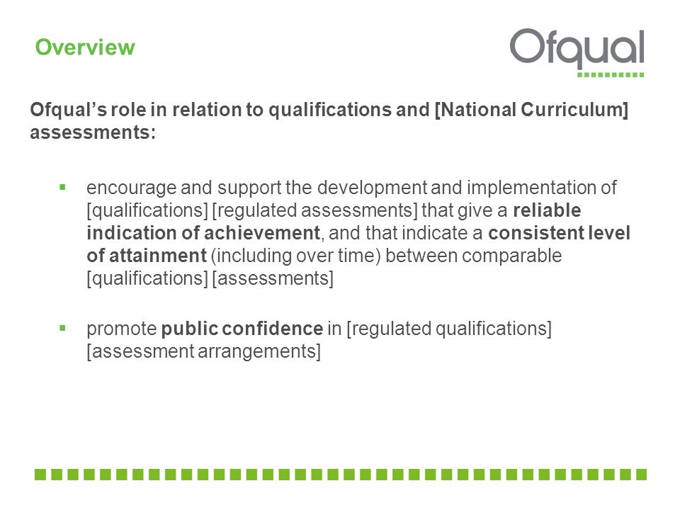 Overview Ofqual's role in relation to qualifications and [National Curriculum] assessments:  encourage and support the development and implementation of [qualifications] [regulated assessments] that give a reliable indication of achievement, and that indicate a consistent level of attainment (including over time) between comparable [qualifications] [assessments]  promote public confidence in [regulated qualifications] [assessment arrangements]