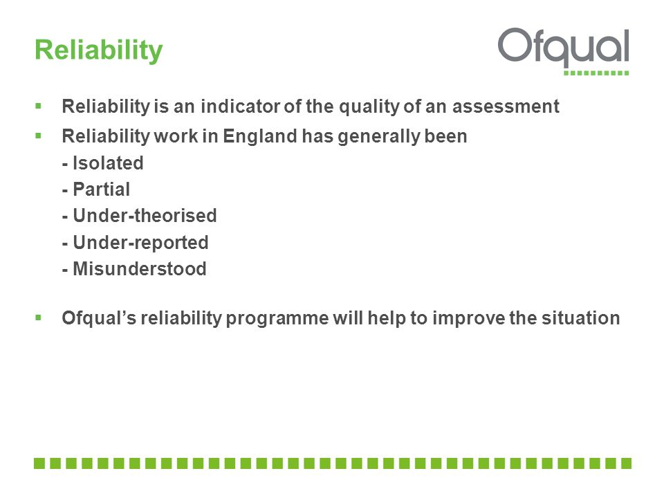 Reliability  Reliability is an indicator of the quality of an assessment  Reliability work in England has generally been - Isolated - Partial - Under-theorised - Under-reported - Misunderstood  Ofqual's reliability programme will help to improve the situation
