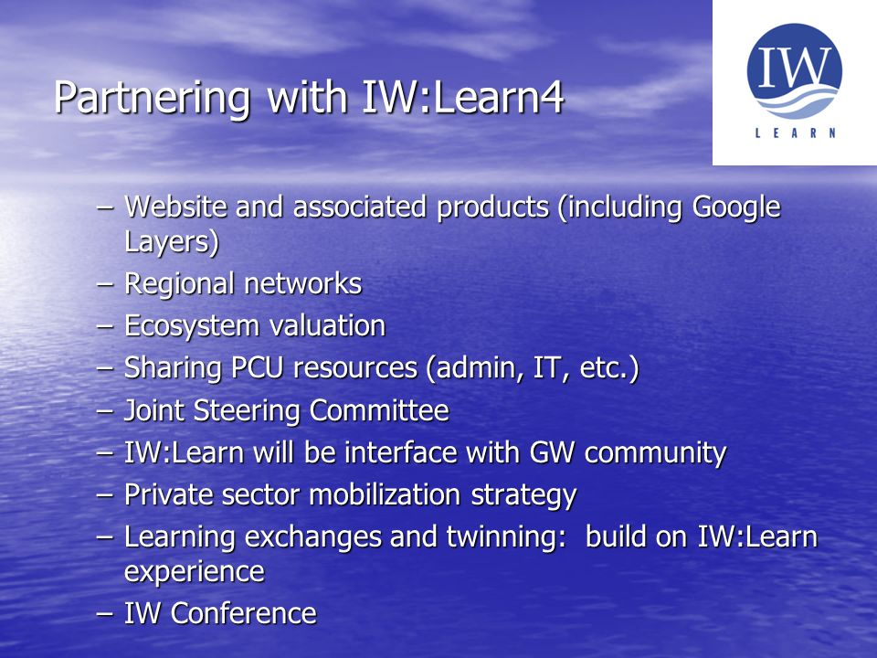 Partnering with IW:Learn4 –Website and associated products (including Google Layers) –Regional networks –Ecosystem valuation –Sharing PCU resources (admin, IT, etc.) –Joint Steering Committee –IW:Learn will be interface with GW community –Private sector mobilization strategy –Learning exchanges and twinning: build on IW:Learn experience –IW Conference