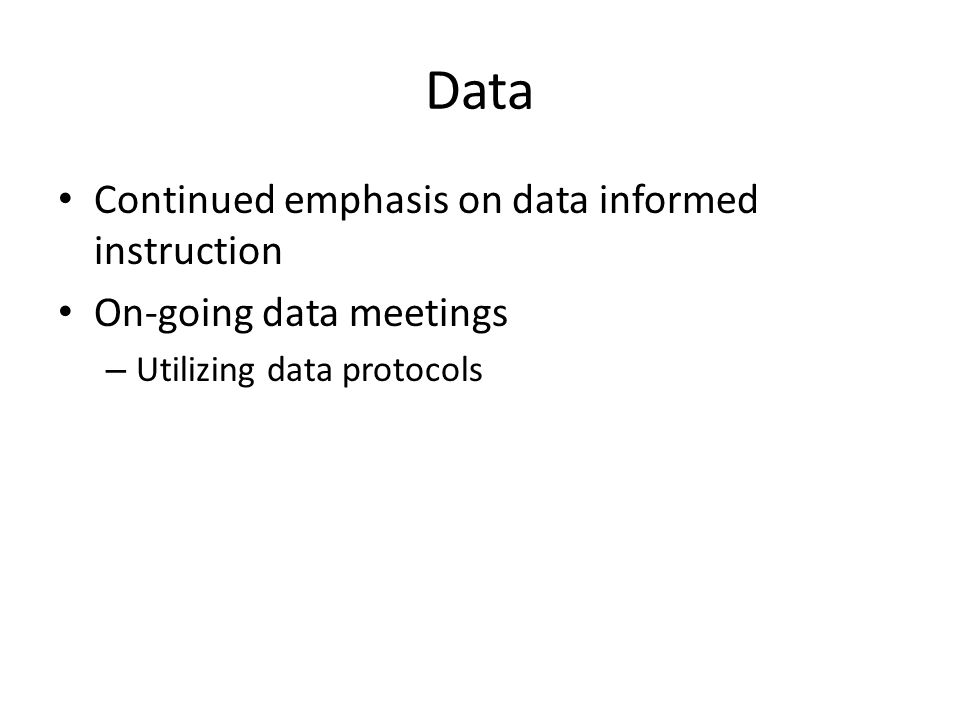 Data Continued emphasis on data informed instruction On-going data meetings – Utilizing data protocols