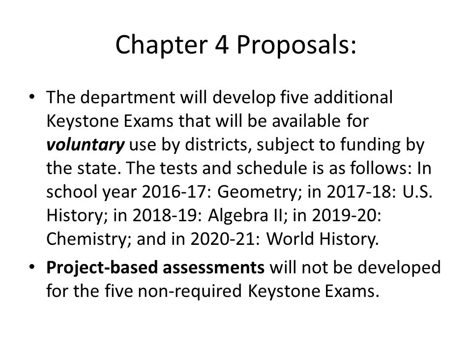 Chapter 4 Proposals: The department will develop five additional Keystone Exams that will be available for voluntary use by districts, subject to funding by the state.