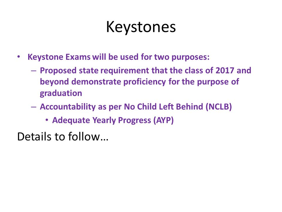 Keystones Keystone Exams will be used for two purposes: – Proposed state requirement that the class of 2017 and beyond demonstrate proficiency for the purpose of graduation – Accountability as per No Child Left Behind (NCLB) Adequate Yearly Progress (AYP) Details to follow…