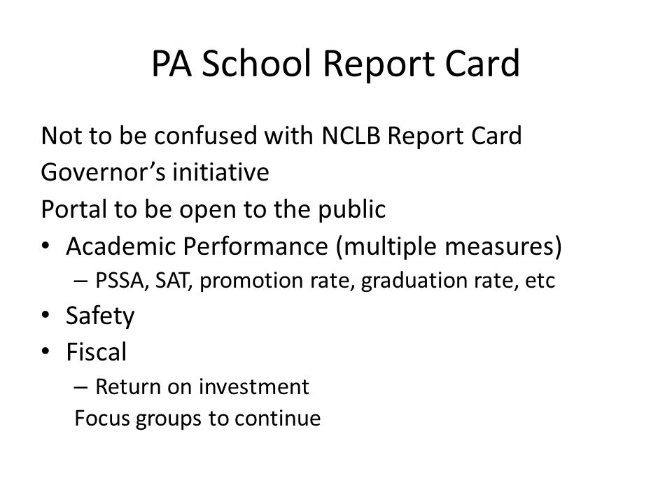 PA School Report Card Not to be confused with NCLB Report Card Governor's initiative Portal to be open to the public Academic Performance (multiple measures) – PSSA, SAT, promotion rate, graduation rate, etc Safety Fiscal – Return on investment Focus groups to continue
