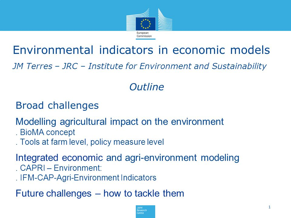 Environmental indicators in economic models JM Terres – JRC – Institute for Environment and Sustainability 1 Outline Broad challenges Modelling agricultural impact on the environment.