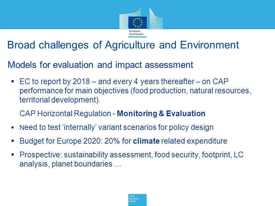 Broad challenges of Agriculture and Environment Models for evaluation and impact assessment  EC to report by 2018 – and every 4 years thereafter – on CAP performance for main objectives (food production, natural resources, territorial development).