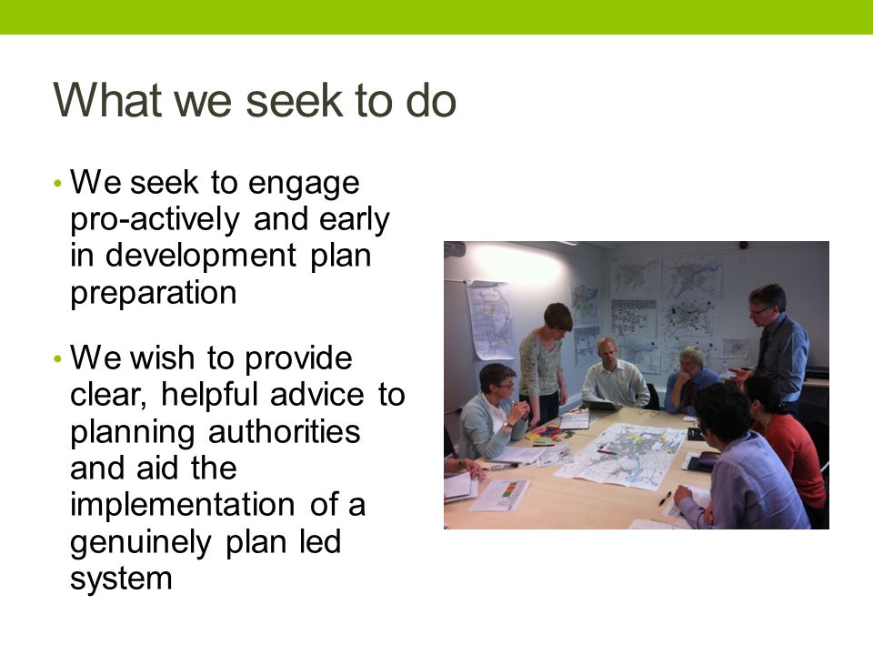 What we seek to do We seek to engage pro-actively and early in development plan preparation We wish to provide clear, helpful advice to planning authorities and aid the implementation of a genuinely plan led system