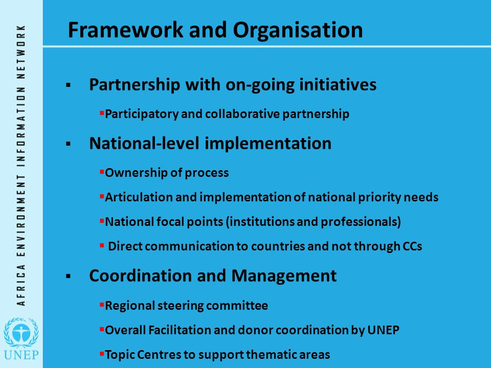 Framework and Organisation  Partnership with on-going initiatives  Participatory and collaborative partnership  National-level implementation  Ownership of process  Articulation and implementation of national priority needs  National focal points (institutions and professionals)  Direct communication to countries and not through CCs  Coordination and Management  Regional steering committee  Overall Facilitation and donor coordination by UNEP  Topic Centres to support thematic areas