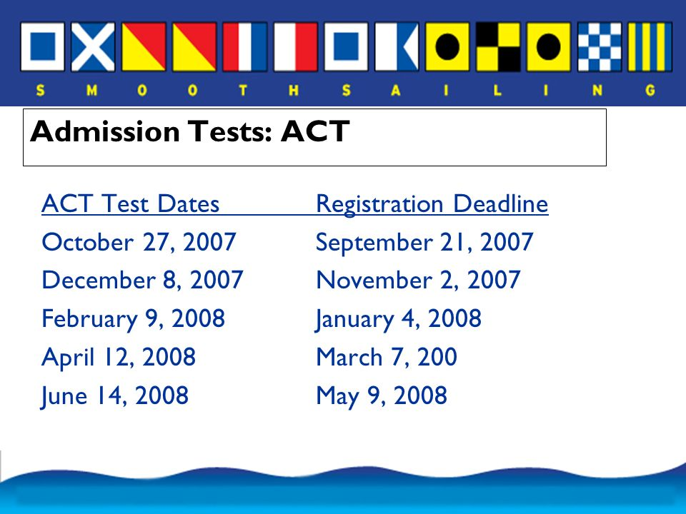 Admission Tests: ACT ACT Test DatesRegistration Deadline October 27, 2007September 21, 2007 December 8, 2007November 2, 2007 February 9, 2008January 4, 2008 April 12, 2008March 7, 200 June 14, 2008May 9, 2008