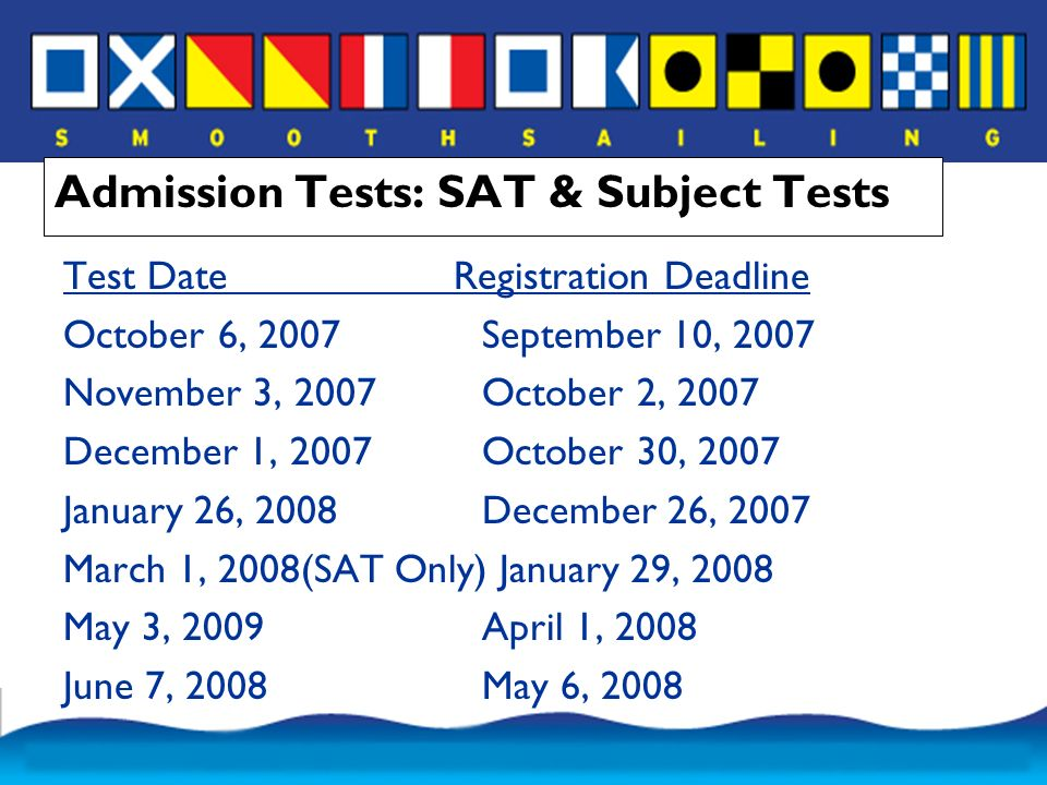 Admission Tests: SAT & Subject Tests Test Date Registration Deadline October 6, 2007September 10, 2007 November 3, 2007October 2, 2007 December 1, 2007October 30, 2007 January 26, 2008December 26, 2007 March 1, 2008(SAT Only) January 29, 2008 May 3, 2009April 1, 2008 June 7, 2008May 6, 2008