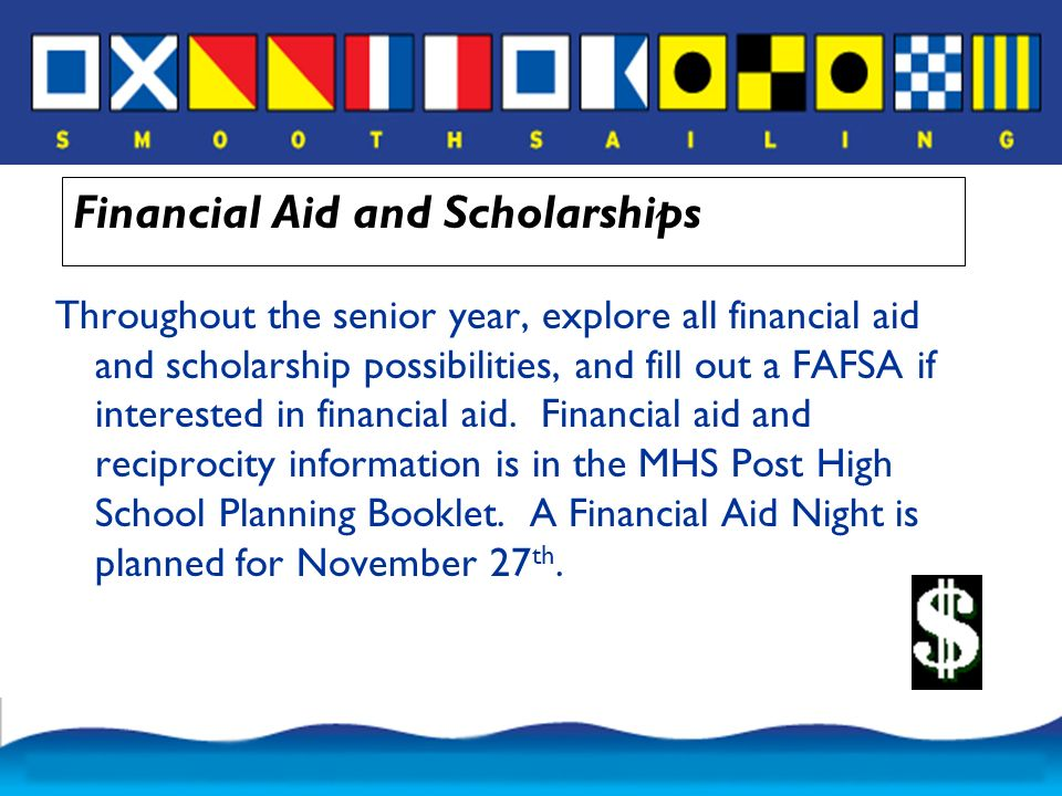 Financial Aid and Scholarships Throughout the senior year, explore all financial aid and scholarship possibilities, and fill out a FAFSA if interested in financial aid.