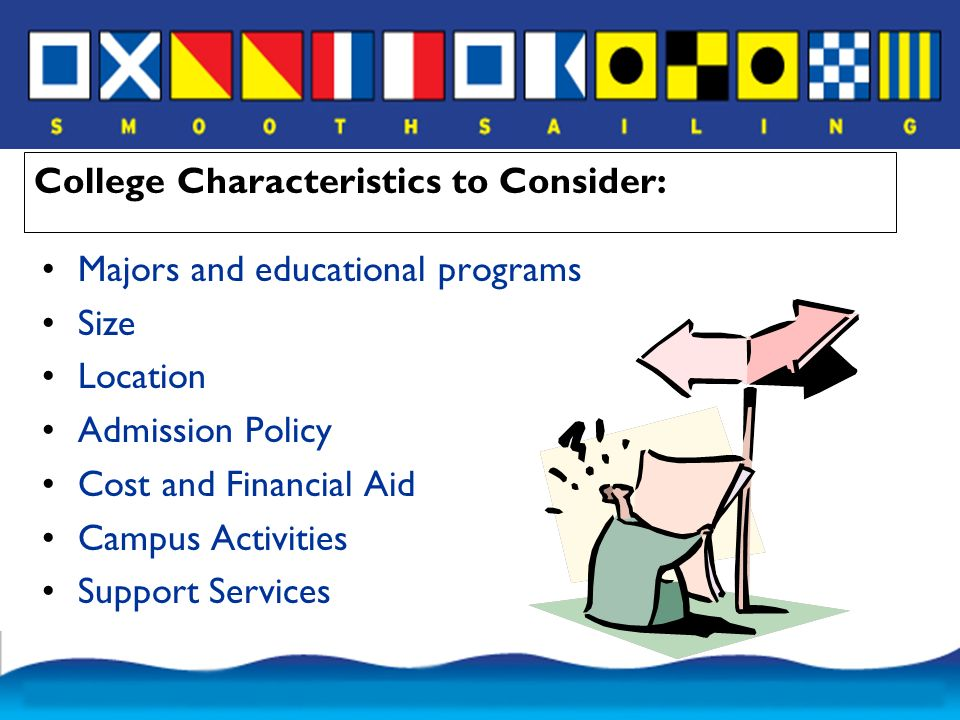 College Characteristics to Consider: Majors and educational programs Size Location Admission Policy Cost and Financial Aid Campus Activities Support Services