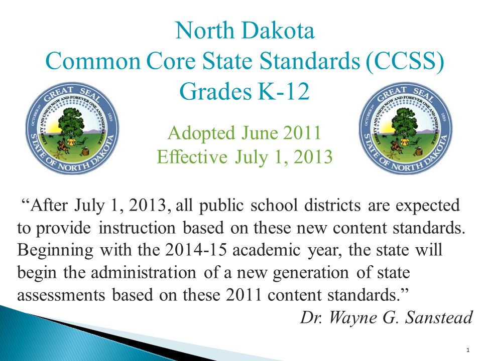 1 North Dakota Common Core State Standards (CCSS) Grades K-12 Adopted June 2011 Effective July 1, 2013 After July 1, 2013, all public school districts are expected to provide instruction based on these new content standards.