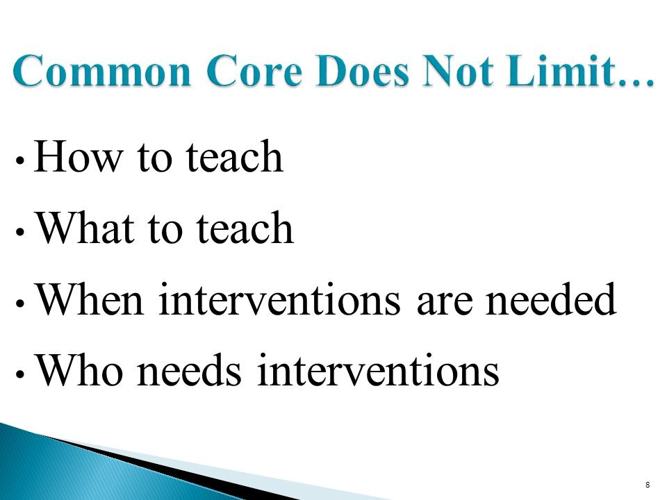 8 Common Core Does Not Limit … How to teach What to teach When interventions are needed Who needs interventions