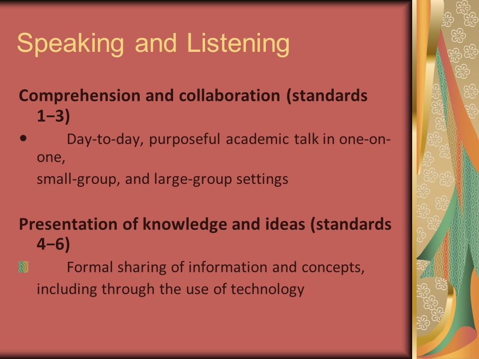 Speaking and Listening Comprehension and collaboration (standards 1−3) Day-to-day, purposeful academic talk in one-on- one, small-group, and large-group settings Presentation of knowledge and ideas (standards 4−6) Formal sharing of information and concepts, including through the use of technology