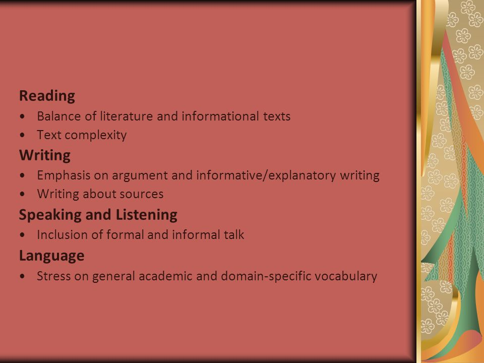 Reading Balance of literature and informational texts Text complexity Writing Emphasis on argument and informative/explanatory writing Writing about sources Speaking and Listening Inclusion of formal and informal talk Language Stress on general academic and domain-specific vocabulary