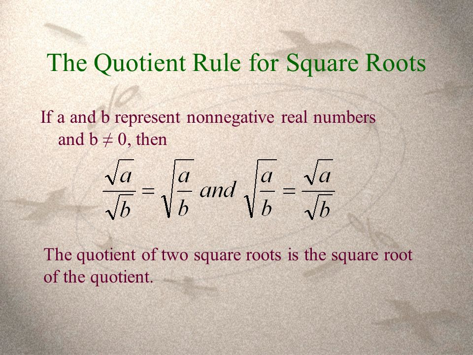 The Quotient Rule for Square Roots If a and b represent nonnegative real numbers and b ≠ 0, then The quotient of two square roots is the square root of the quotient.