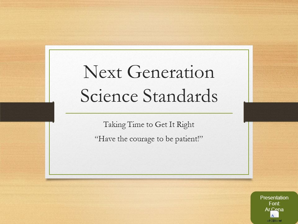 Next Generation Science Standards Taking Time to Get It Right Have the courage to be patient! Presentation Font: Ar Cena