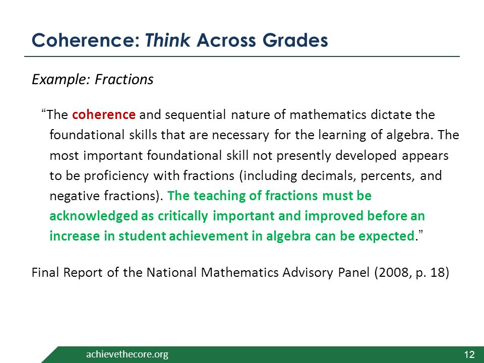 achievethecore.org 12 Coherence: Think Across Grades Example: Fractions The coherence and sequential nature of mathematics dictate the foundational skills that are necessary for the learning of algebra.