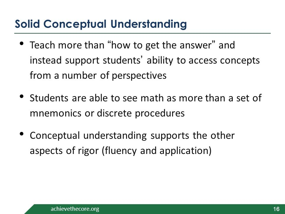 achievethecore.org Solid Conceptual Understanding Teach more than how to get the answer and instead support students' ability to access concepts from a number of perspectives Students are able to see math as more than a set of mnemonics or discrete procedures Conceptual understanding supports the other aspects of rigor (fluency and application) 16