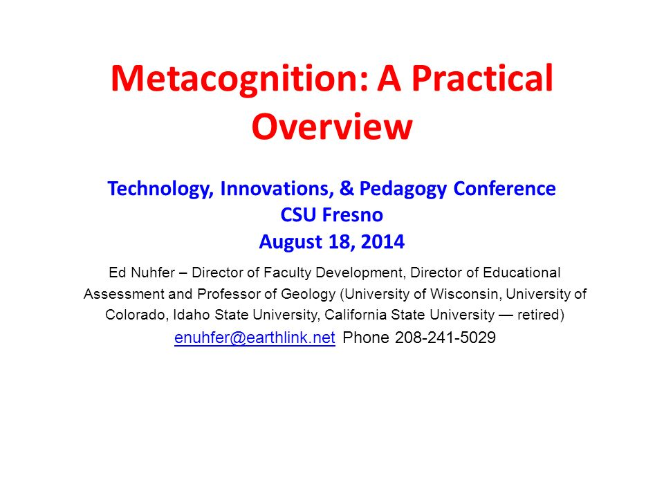 Metacognition: A Practical Overview Ed Nuhfer – Director of Faculty Development, Director of Educational Assessment and Professor of Geology (University of Wisconsin, University of Colorado, Idaho State University, California State University — retired) Phone Technology, Innovations, & Pedagogy Conference CSU Fresno August 18, 2014