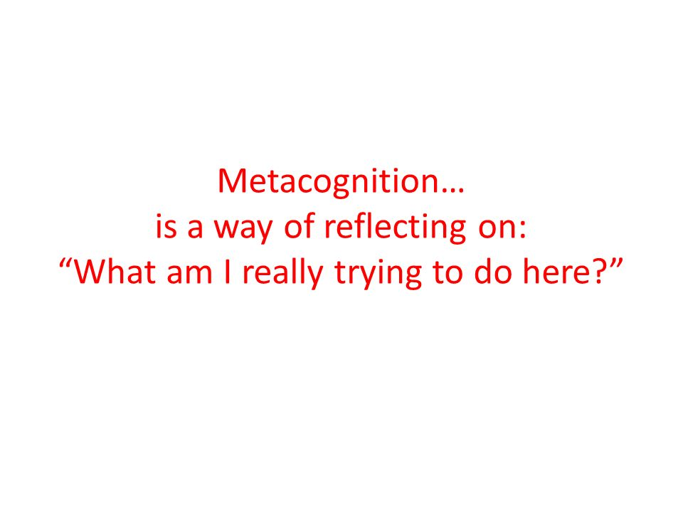 Metacognition… is a way of reflecting on: What am I really trying to do here