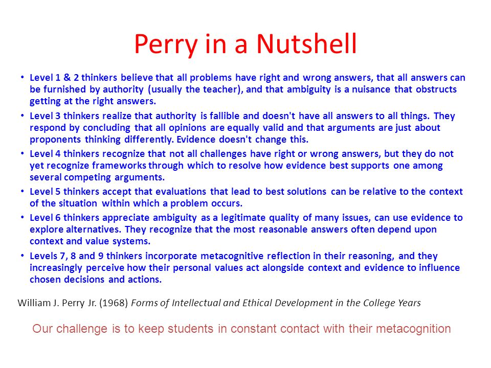 Perry in a Nutshell Level 1 & 2 thinkers believe that all problems have right and wrong answers, that all answers can be furnished by authority (usually the teacher), and that ambiguity is a nuisance that obstructs getting at the right answers.