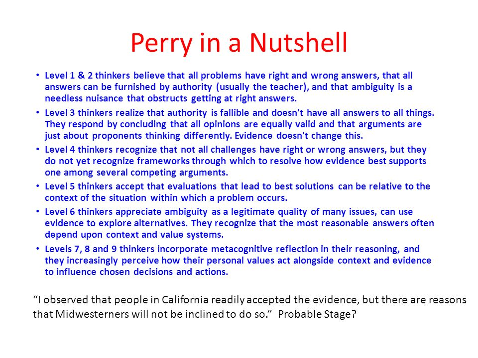 Perry in a Nutshell Level 1 & 2 thinkers believe that all problems have right and wrong answers, that all answers can be furnished by authority (usually the teacher), and that ambiguity is a needless nuisance that obstructs getting at right answers.
