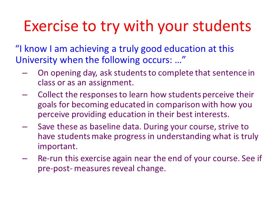 Exercise to try with your students I know I am achieving a truly good education at this University when the following occurs: … – On opening day, ask students to complete that sentence in class or as an assignment.