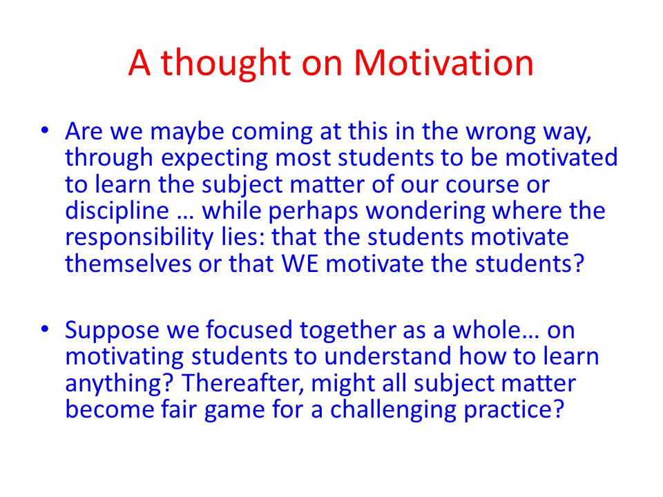 A thought on Motivation Are we maybe coming at this in the wrong way, through expecting most students to be motivated to learn the subject matter of our course or discipline … while perhaps wondering where the responsibility lies: that the students motivate themselves or that WE motivate the students.