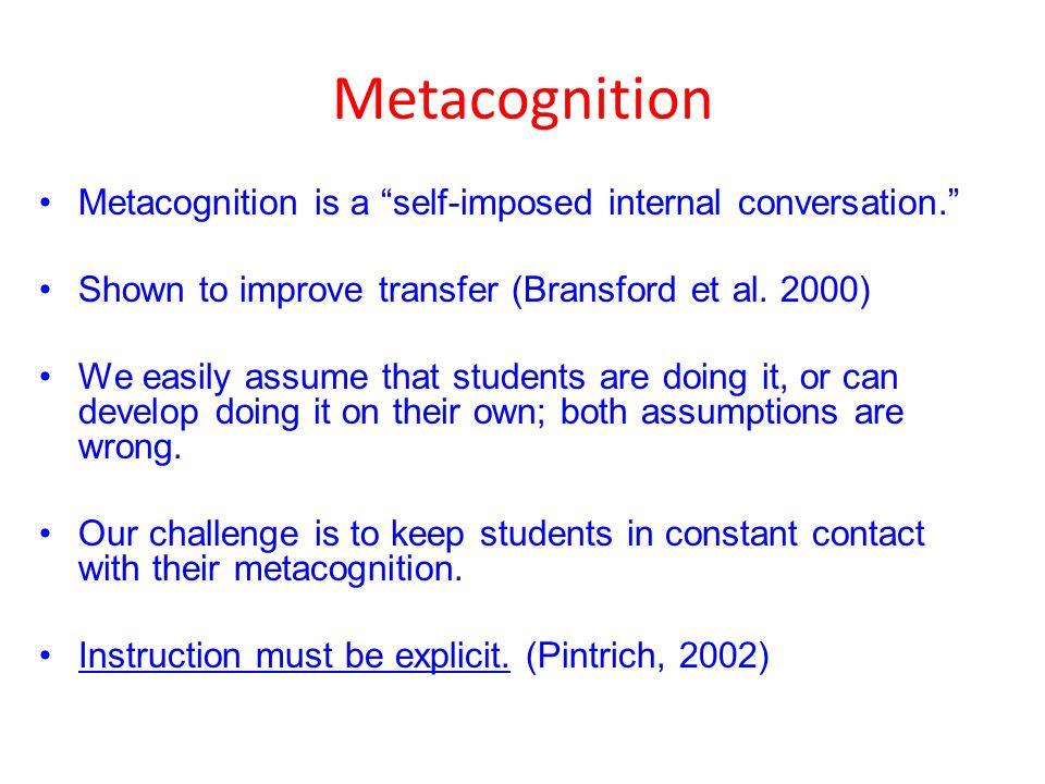 Metacognition Metacognition is a self-imposed internal conversation. Shown to improve transfer (Bransford et al.