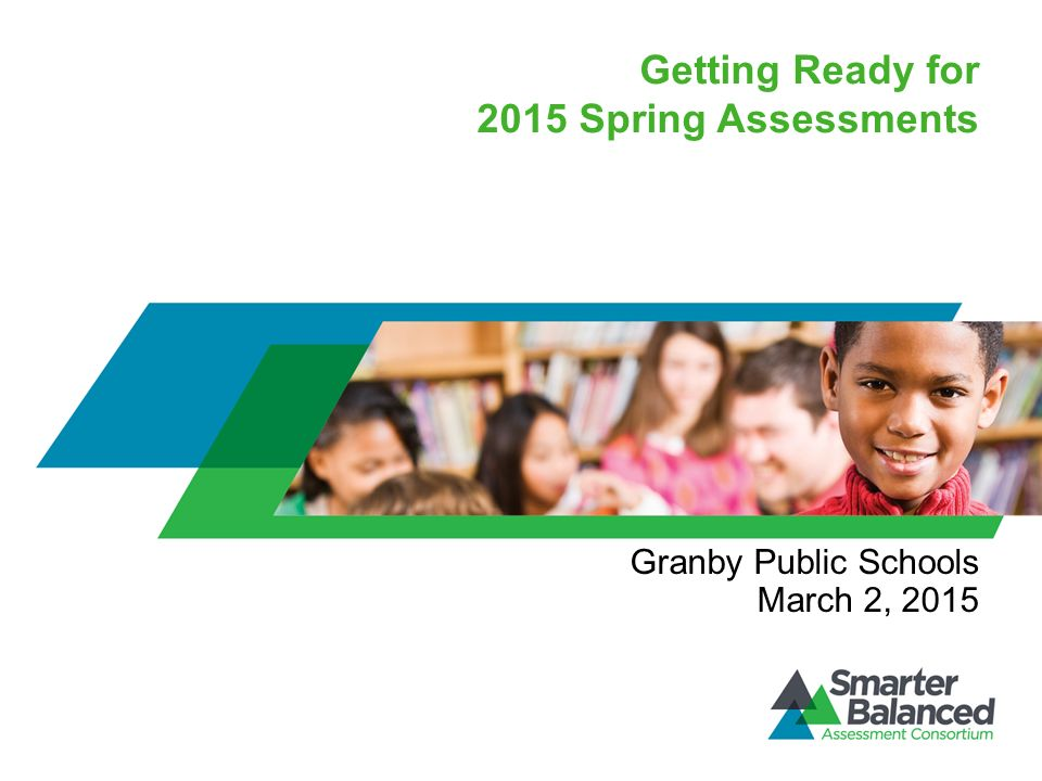Getting Ready for 2015 Spring Assessments Granby Public Schools March 2, 2015