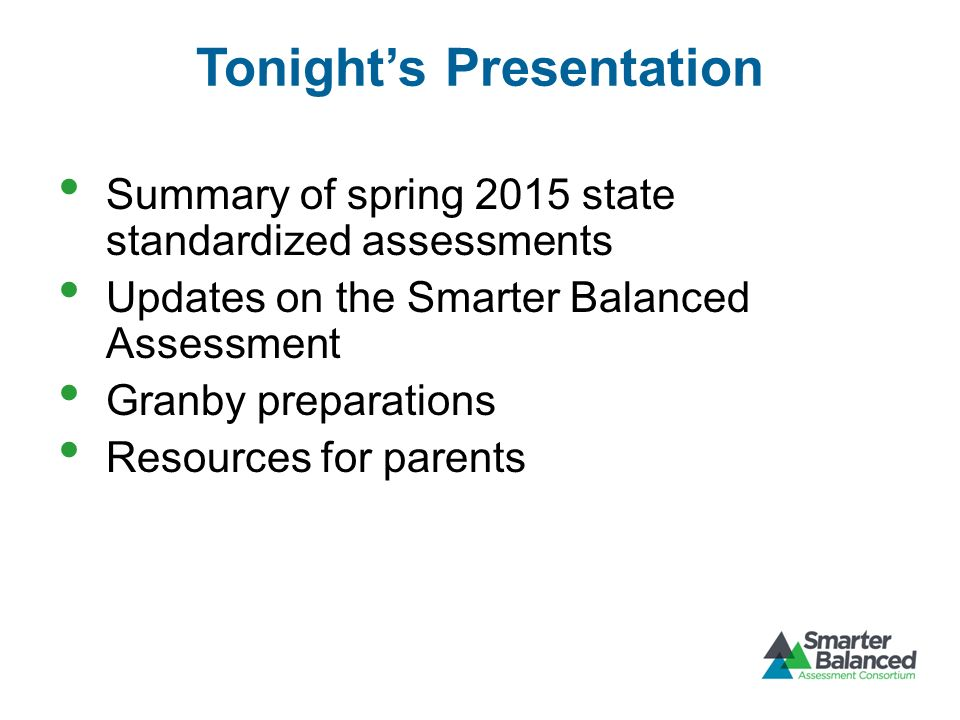 Tonight's Presentation Summary of spring 2015 state standardized assessments Updates on the Smarter Balanced Assessment Granby preparations Resources for parents