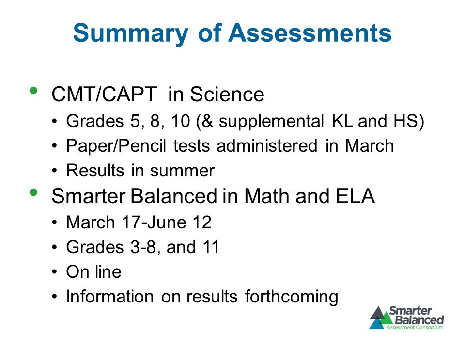Summary of Assessments CMT/CAPT in Science Grades 5, 8, 10 (& supplemental KL and HS) Paper/Pencil tests administered in March Results in summer Smarter Balanced in Math and ELA March 17-June 12 Grades 3-8, and 11 On line Information on results forthcoming