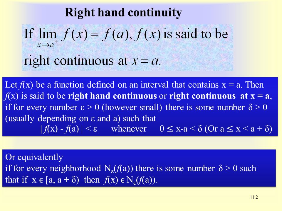 Right hand continuity 112 Or equivalently if for every neighborhood N ε (f(a)) there is some number δ > 0 such that if x ϵ [a, a + δ) then f(x) ϵ N ε (f(a)).