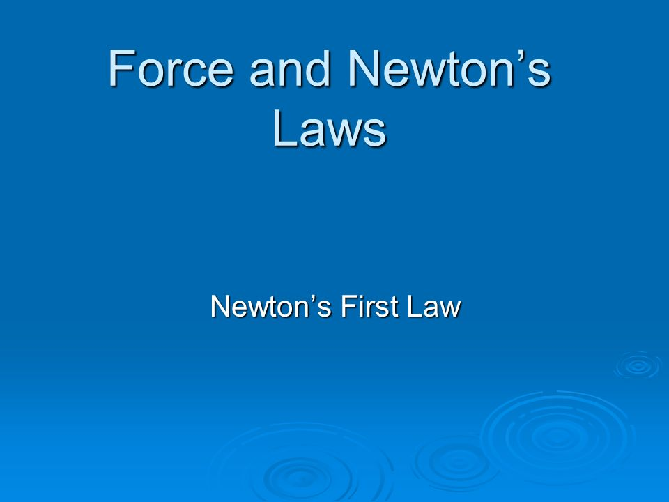 Force and Newton's Laws Newton's First Law